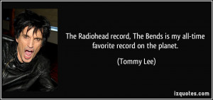 ... , The Bends is my all-time favorite record on the planet. - Tommy Lee