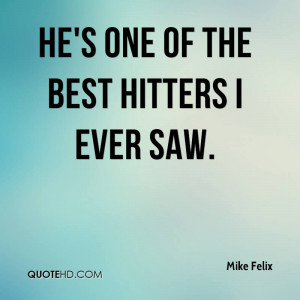 He's one of the best hitters I ever saw.