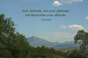 """... , not your aptitude, will determine your altitude."""" -Zig Ziglar"""