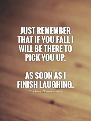 ... be there to pick you up.As soon as I finish laughing. Picture Quote #1