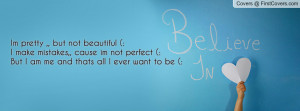 Im pretty ,, but not beautiful (:I make mistakes,, cause im not ...