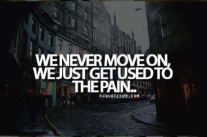 We never move on. we just get used to the pain - Heartache quotes ...