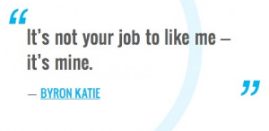 Its Not Your Job To Like Me Its Mine Byron Katie Quotes Picture