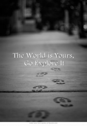 The World is Yours, Go Explore It