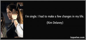 quote-i-m-single-i-had-to-make-a-few-changes-in-my-life-kim-delaney ...