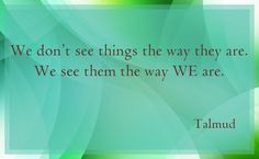 ... things the way they are. We see them the way WE are. ~ Talmud #quote