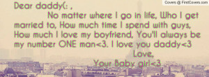Dear daddy(: , No matter where I go in life, Who I get married to, How ...