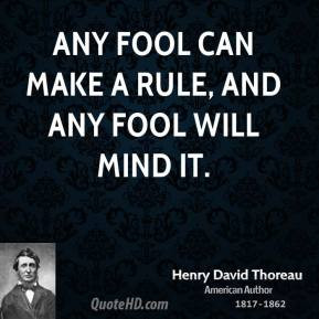 Henry David Thoreau - Any fool can make a rule, and any fool will mind ...