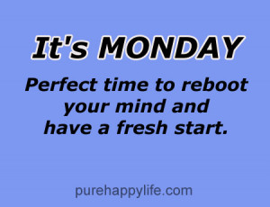 ... Monday, perfect time to reboot your mind and have a fresh start