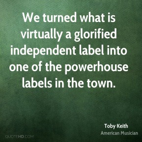 Toby Keith - We turned what is virtually a glorified independent label ...