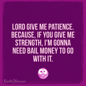 Lord give me patience. Because, if you give me strength, I'm gonna ...