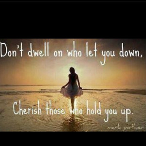 Don't dwell on who let you down. Cherish who held you up.