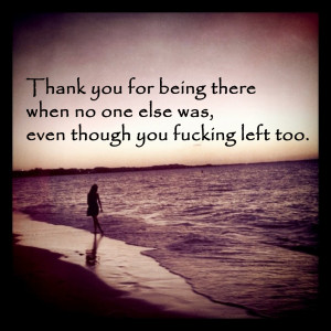 thank you for being there when no one else was even though you f cking ...