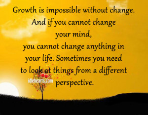 growth is impossible without change and if you cannot change your mind ...