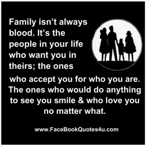 Family isn't always blood. It's the people in your life who