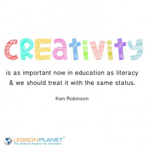Creativity is as important now in education as literacy and we should ...