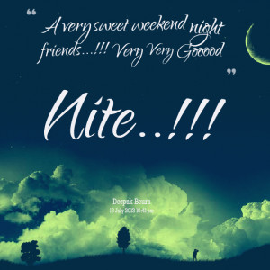 Quotes Picture: a very sweet weekend night friends!!! very very gooood ...