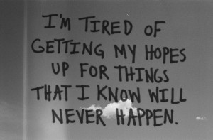 tired of getting my hopes up for things that i know will never ...
