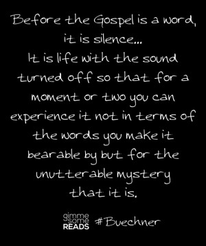 Buechner quote: Before the Gospel is a word, it is silence | Gimme ...