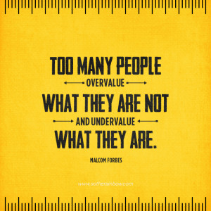 ... many people overvalue what they are not and undervalue what they are