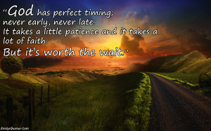 God has perfect timing; never early, never late. It takes a little ...