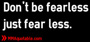 Don't be fearless just fear less.