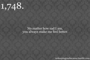 No matter how sad i am, you always make me feel better.