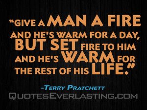 Give a man a fire and he's warm for a day, but set fire to him and
