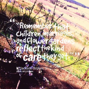 Quotes Picture: remember that children, marriages, and flower gardens ...