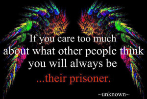 If you care too much about what other people think, you will always be ...