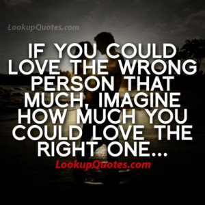 could love the wrong person that much, imagine how much you could love ...