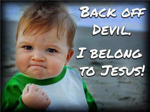 Back off devil, I belong to Jesus.