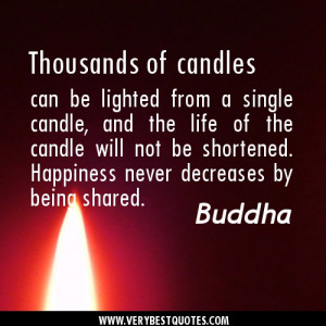 ... be shortened. Happiness never decreases by being shared..Buddha Quotes