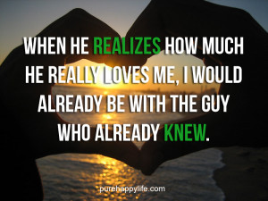 Love Quote: When he realizes how much he really loves me..