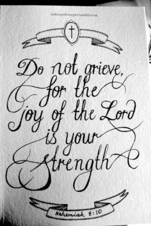 Do Not Grieve For The Joy OF The Lord Is Your Strenght - Joy Quotes