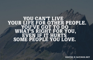 You can't live your life for other people. you've got to do what's ...