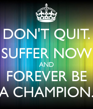 DON'T QUIT. SUFFER NOW AND FOREVER BE A CHAMPION.