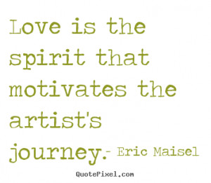 Love quotes - Love is the spirit that motivates the artist's..