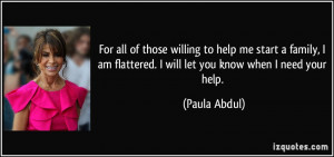 ... am flattered. I will let you know when I need your help. - Paula Abdul