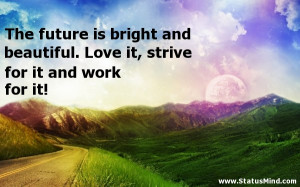 The future is bright and beautiful. Love it, strive for it and work ...