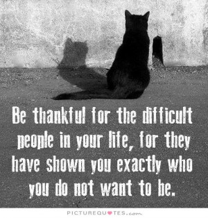 Be thankful for all the difficult people in your life, for they have ...