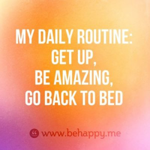My daily routine: get up, be amazing, go back to bed