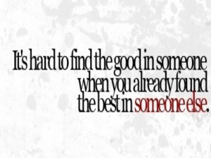 ... the good in someone when you already found the best in someone else