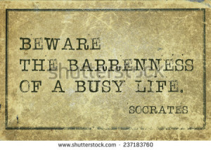 the bareness of busy life - ancient Greek philosopher Socrates quote ...