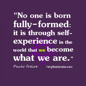 No one is born fully-formed: it is through self-experience in the ...