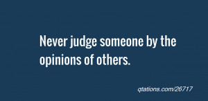 Image for Quote #26717: Never judge someone by the opinions of others.