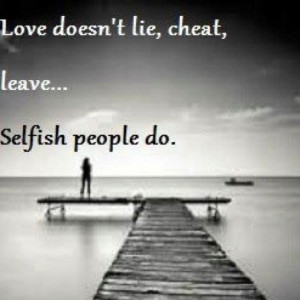 Love doesn't.... Selfish people do. Boy do I know a few of these ppl ...