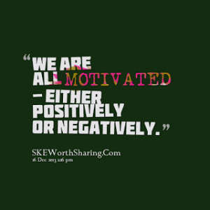 WE ARE ALL MOTIVATED - EITHER POSITIVELY OR NEGATIVELY.