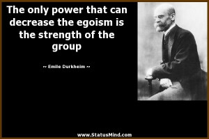 ... egoism is the strength of the group - Emile Durkheim Quotes