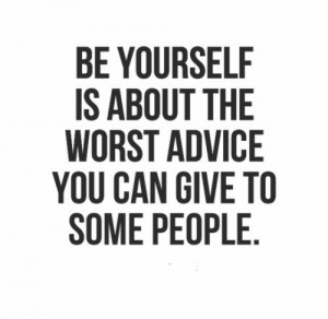 Be yourself is about the worst advice you can give to some people ...